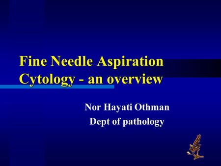 Fine Needle Aspiration Cytology - an overview Nor Hayati Othman Dept of pathology.