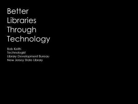 Better Libraries Through Technology Bob Keith Technologist Library Development Bureau New Jersey State Library.