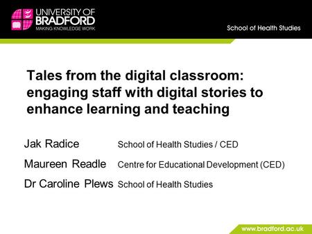 Tales from the digital classroom: engaging staff with digital stories to enhance learning and teaching Jak Radice School of Health Studies / CED Maureen.