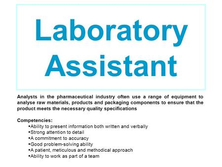 Laboratory Assistant Analysts in the pharmaceutical industry often use a range of equipment to analyse raw materials, products and packaging components.