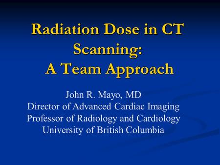 Radiation Dose in CT Scanning: A Team Approach John R. Mayo, MD Director of Advanced Cardiac Imaging Professor of Radiology and Cardiology University of.