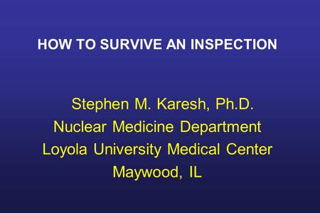 HOW TO SURVIVE AN INSPECTION Stephen M. Karesh, Ph.D. Nuclear Medicine Department Loyola University Medical Center Maywood, IL.