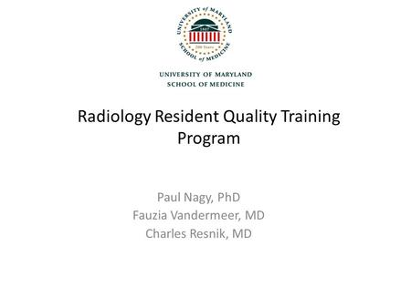 Radiology Resident Quality Training Program Paul Nagy, PhD Fauzia Vandermeer, MD Charles Resnik, MD.