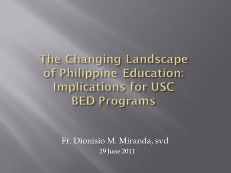 Fr. Dionisio M. Miranda, svd 29 June 2011.  Philosophy of BED: K-10 vs. K-12  Personal and Character Formation  Preparation for productive citizenship.