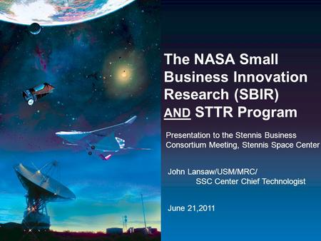 The NASA Small Business Innovation Research (SBIR) AND STTR Program Presentation to the Stennis Business Consortium Meeting, Stennis Space Center John.