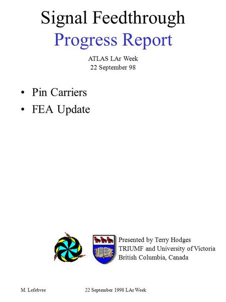 22 September 1998 LAr WeekM. Lefebvre Signal Feedthrough Progress Report Pin Carriers FEA Update Presented by Terry Hodges TRIUMF and University of Victoria.
