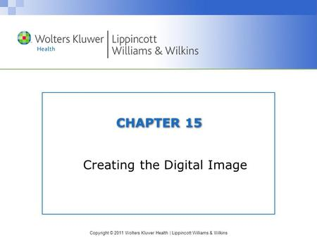 Copyright © 2011 Wolters Kluwer Health | Lippincott Williams & Wilkins CHAPTER 15 Creating the Digital Image.
