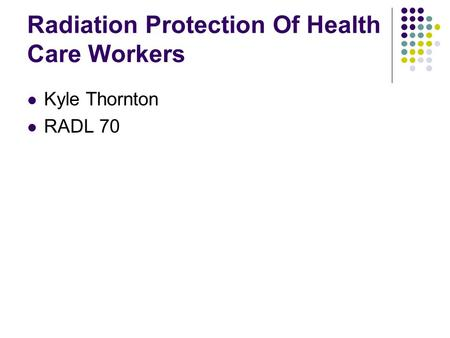 Radiation Protection Of Health Care Workers Kyle Thornton RADL 70.