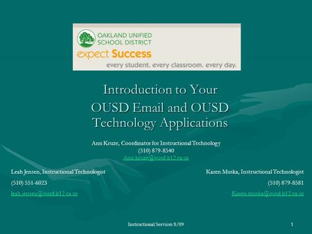 Instructional Services 8/091 Introduction to Your OUSD  and OUSD Technology Applications Leah Jensen, Instructional Technologist (510) 551-6023