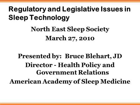 Regulatory and Legislative Issues in Sleep Technology North East Sleep Society March 27, 2010 Presented by: Bruce Blehart, JD Director - Health Policy.