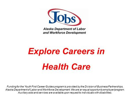 Explore Careers in Health Care Funding for the Youth First Career Guides program is provided by the Division of Business Partnerships, Alaska Department.