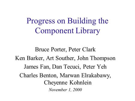 Progress on Building the Component Library Bruce Porter, Peter Clark Ken Barker, Art Souther, John Thompson James Fan, Dan Tecuci, Peter Yeh Charles Benton,