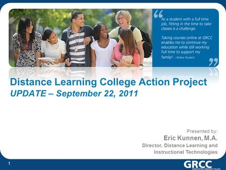 1 Distance Learning College Action Project UPDATE – September 22, 2011 Presented by: Eric Kunnen, M.A. Director, Distance Learning and Instructional Technologies.