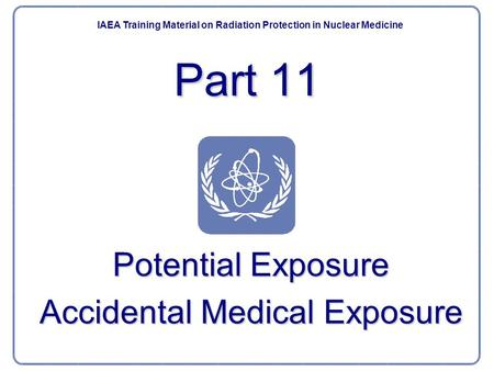 Potential Exposure Accidental Medical Exposure IAEA Training Material on Radiation Protection in Nuclear Medicine Part 11.