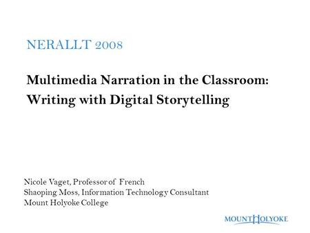 NERALLT 2008 Multimedia Narration in the Classroom: Writing with Digital Storytelling Nicole Vaget, Professor of French Shaoping Moss, Information Technology.