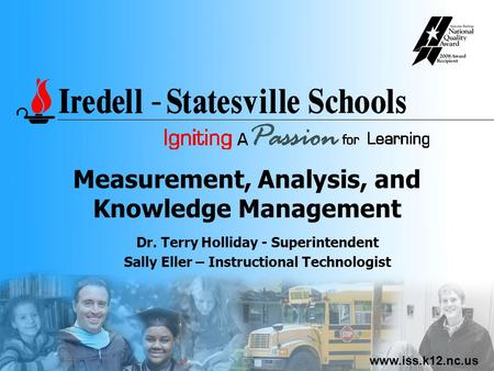 Www.iss.k12.nc.us Measurement, Analysis, and Knowledge Management Dr. Terry Holliday - Superintendent Sally Eller – Instructional Technologist.