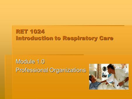 RET 1024 Introduction to Respiratory Care Module 1.0 Professional Organizations.