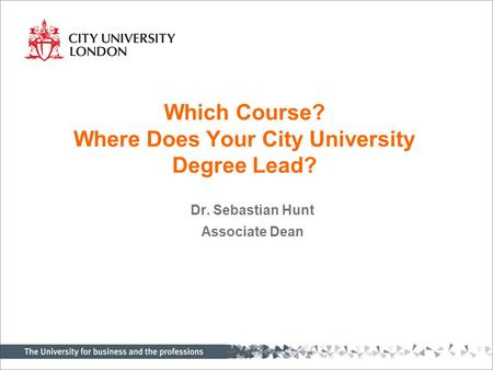 Which Course? Where Does Your City University Degree Lead? Dr. Sebastian Hunt Associate Dean.