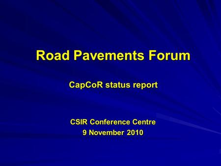 Road Pavements Forum CapCoR status report CSIR Conference Centre 9 November 2010.
