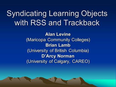 Syndicating Learning Objects with RSS and Trackback Alan Levine (Maricopa Community Colleges) Brian Lamb (University of British Columbia) D'Arcy Norman.