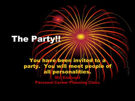 The Party!! You have been invited to a party. You will meet people of all personalities. Mr. Endicott Personal Career Planning Class.