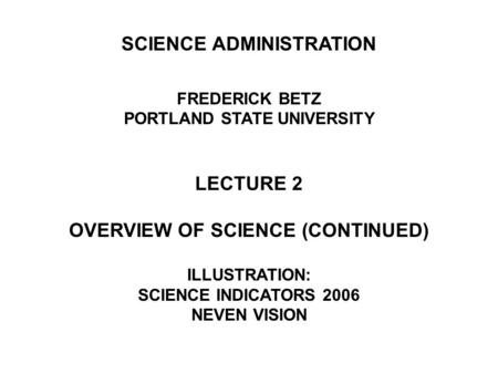 SCIENCE ADMINISTRATION FREDERICK BETZ PORTLAND STATE UNIVERSITY LECTURE 2 OVERVIEW OF SCIENCE (CONTINUED) ILLUSTRATION: SCIENCE INDICATORS 2006 NEVEN VISION.
