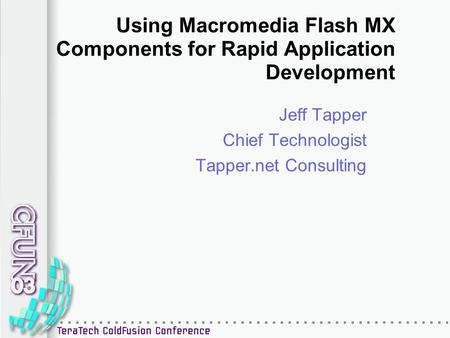 Using Macromedia Flash MX Components for Rapid Application Development Jeff Tapper Chief Technologist Tapper.net Consulting.