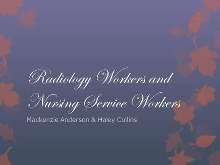 Radiology Workers and Nursing Service Workers Mackenzie Anderson & Haley Collins.
