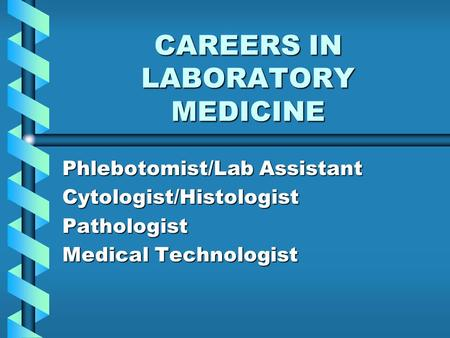 CAREERS IN LABORATORY MEDICINE Phlebotomist/Lab Assistant Cytologist/HistologistPathologist Medical Technologist.