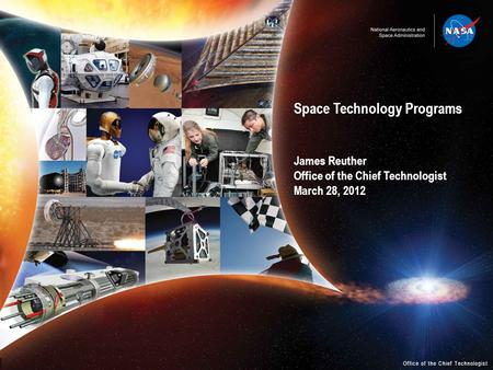Space Technology Programs James Reuther Office of the Chief Technologist March 28, 2012 Office of the Chief Technologist.