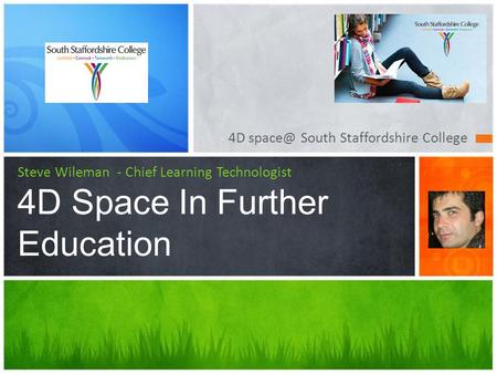 4D South Staffordshire College Steve Wileman - Chief Learning Technologist 4D Space In Further Education.