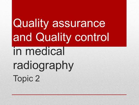 Quality assurance and Quality control in medical radiography Topic 2.