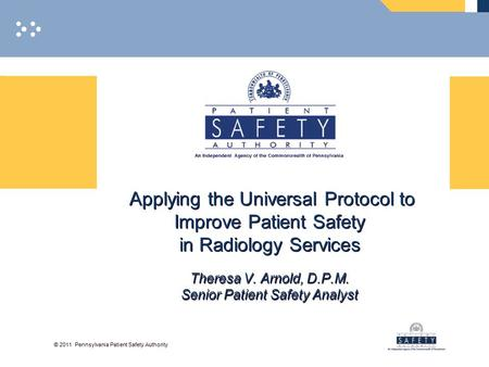 © 2011 Pennsylvania Patient Safety Authority Applying the Universal Protocol to Improve Patient Safety in Radiology Services Theresa V. Arnold, D.P.M.