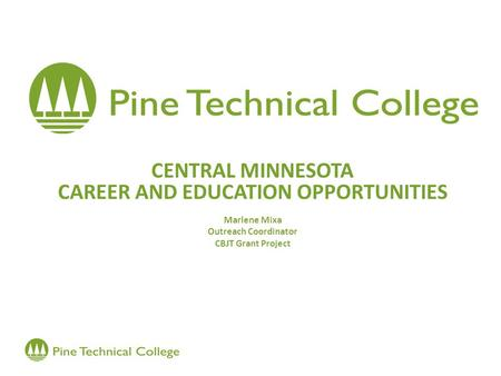 CENTRAL MINNESOTA CAREER AND EDUCATION OPPORTUNITIES Marlene Mixa Outreach Coordinator CBJT Grant Project.