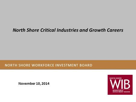 NORTH SHORE WORKFORCE INVESTMENT BOARD November 10, 2014 North Shore Critical Industries and Growth Careers.