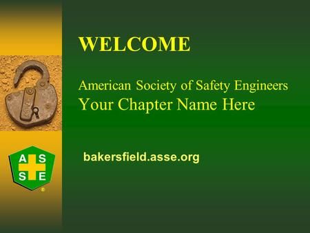 ® WELCOME American Society of Safety Engineers Your Chapter Name Here bakersfield.asse.org.