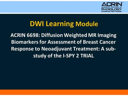 DWI Learning Module ACRIN 6698: Diffusion Weighted MR Imaging Biomarkers for Assessment of Breast Cancer Response to Neoadjuvant Treatment: A sub- study.