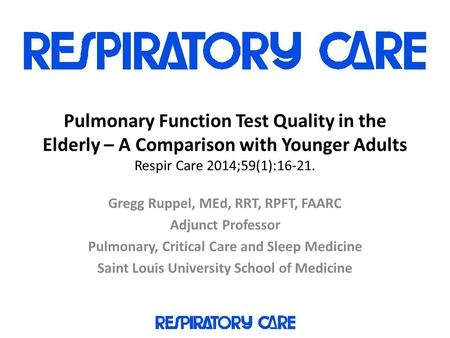Pulmonary Function Test Quality in the Elderly – A Comparison with Younger Adults Respir Care 2014;59(1):16-21. Gregg Ruppel, MEd, RRT, RPFT, FAARC Adjunct.