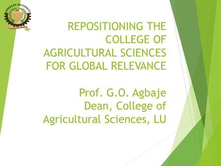 REPOSITIONING THE COLLEGE OF AGRICULTURAL SCIENCES FOR GLOBAL RELEVANCE Prof. G.O. Agbaje Dean, College of Agricultural Sciences, LU.
