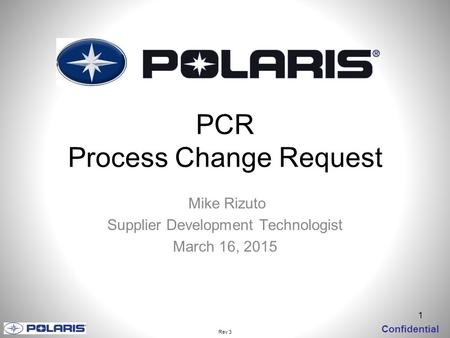 1 Confidential PCR Process Change Request Mike Rizuto Supplier Development Technologist March 16, 2015 Rev 3.
