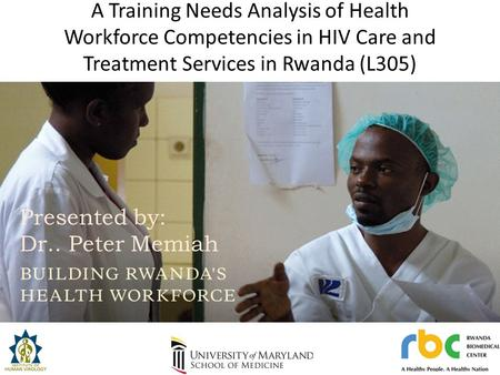 A Training Needs Analysis of Health Workforce Competencies in HIV Care and Treatment Services in Rwanda (L305) Presented by: Dr. Peter Memiah Presented.