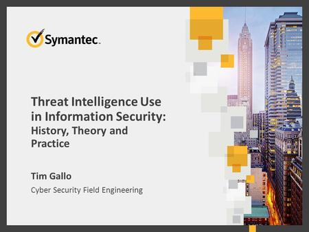 Threat Intelligence Use in Information Security: History, Theory and Practice Tim Gallo Cyber Security Field Engineering 1.