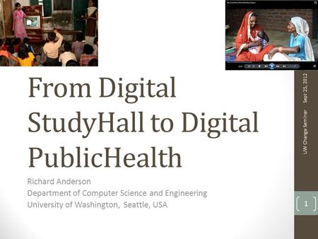From Digital StudyHall to Digital PublicHealth Richard Anderson Department of Computer Science and Engineering University of Washington, Seattle, USA Sept.