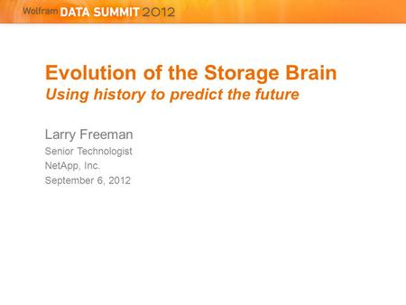 Evolution of the Storage Brain Using history to predict the future Larry Freeman Senior Technologist NetApp, Inc. September 6, 2012.