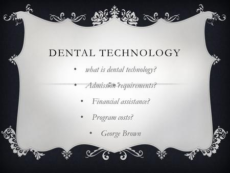DENTAL TECHNOLOGY what is dental technology? Admission requirements? Financial assistance? Program costs? George Brown.
