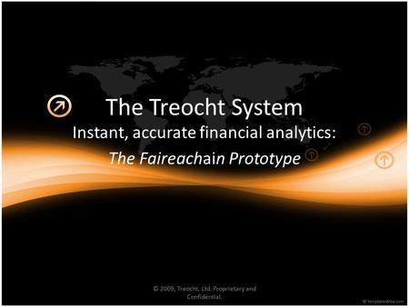 The Treocht System Instant, accurate financial analytics: The Faireachain Prototype © 2009, Treocht, Ltd. Proprietary and Confidential.