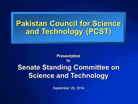Pakistan <strong>Council</strong> for Science <strong>and</strong> Technology (PCST) Presentationto Senate Standing Committee on Science <strong>and</strong> Technology September 29, 2014.