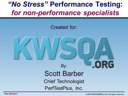 "© 2013 PerfTestPlus, Inc. All rights reserved. ""No-Stress"" By: Scott Barber Chief Technologist PerfTestPlus, Inc. ""No Stress"" Performance Testing: for."