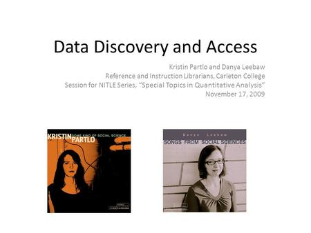 "Data Discovery and Access Kristin Partlo and Danya Leebaw Reference and Instruction Librarians, Carleton College Session for NITLE Series, ""Special Topics."