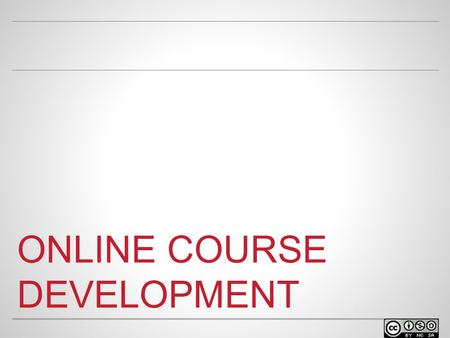 ONLINE COURSE DEVELOPMENT. WELCOME o Facilitator name Position at University Contact info.